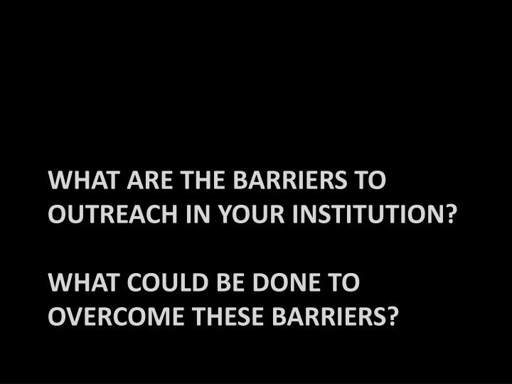 What are the barriers to outreach in your institution?