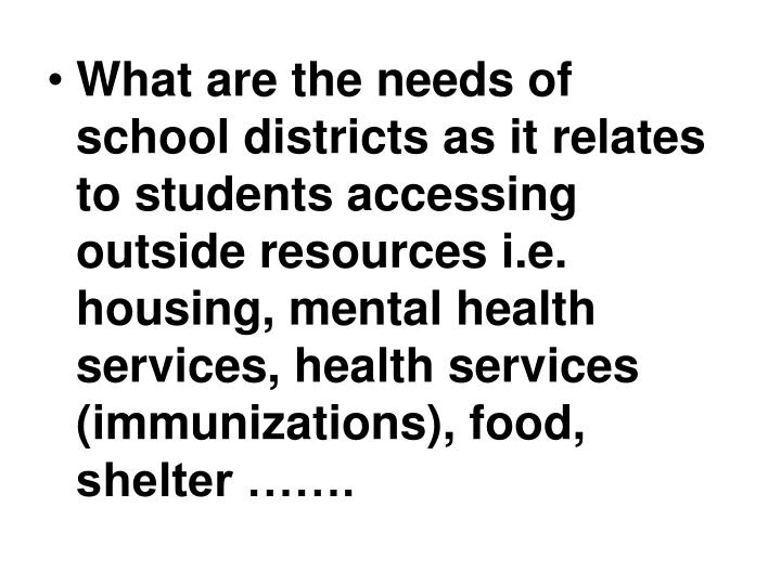 What are the needs of school districts as it relates to students accessing outside resources i.e. housing, mental health services, health services (immunizations), food, shelter …….