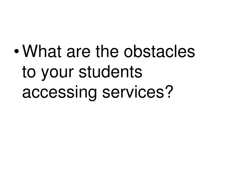 What are the obstacles to your students accessing services?