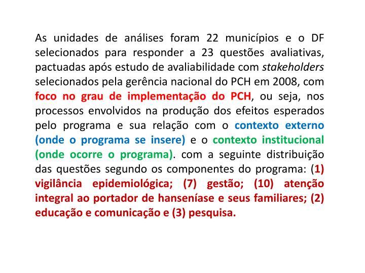 As unidades de análises foram 22 municípios e o DF selecionados para responder a 23 questões avaliativas, pactuadas após estudo de avaliabilidade com