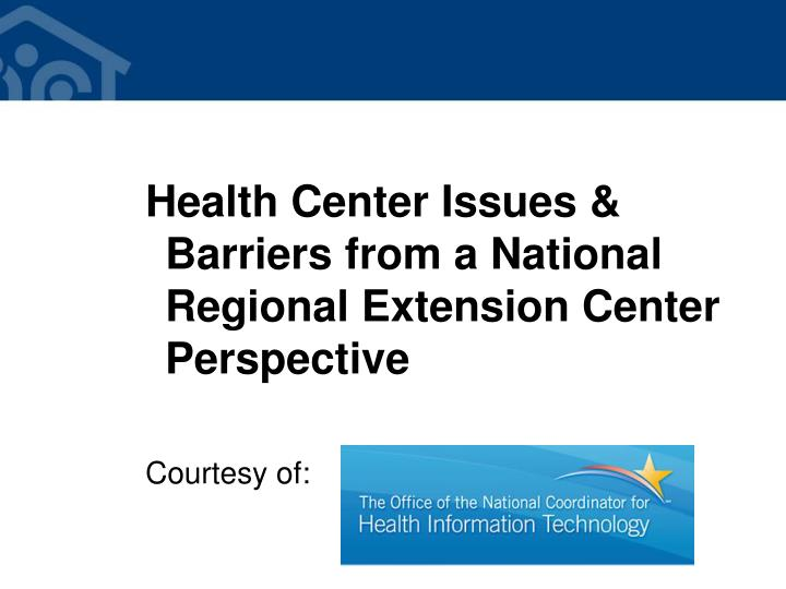 Health Center Issues & Barriers from a National Regional Extension Center Perspective