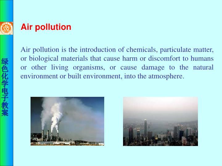Air pollution is the introduction of chemicals, particulate matter, or biological materials that cause harm or discomfort to humans or other living organisms, or cause damage to the natural environment or built environment, into the atmosphere.