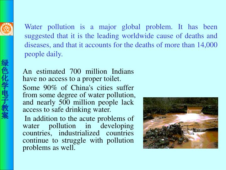 Water pollution is a major global problem. It has been suggested that it is the leading worldwide cause of deaths and diseases, and that it accounts for the deaths of more than 14,000 people daily.
