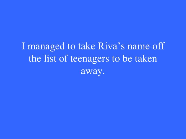I managed to take Riva's name off the list of teenagers to be taken away.