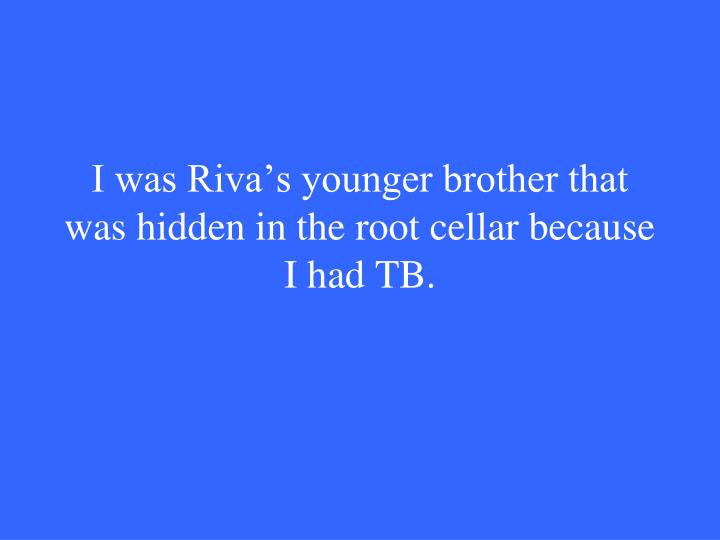 I was Riva's younger brother that was hidden in the root cellar because I had TB.