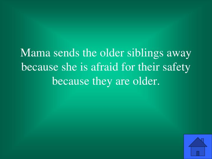 Mama sends the older siblings away because she is afraid for their safety because they are older.