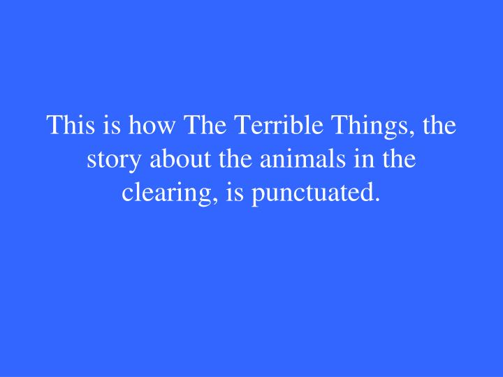 This is how The Terrible Things, the story about the animals in the clearing, is punctuated.