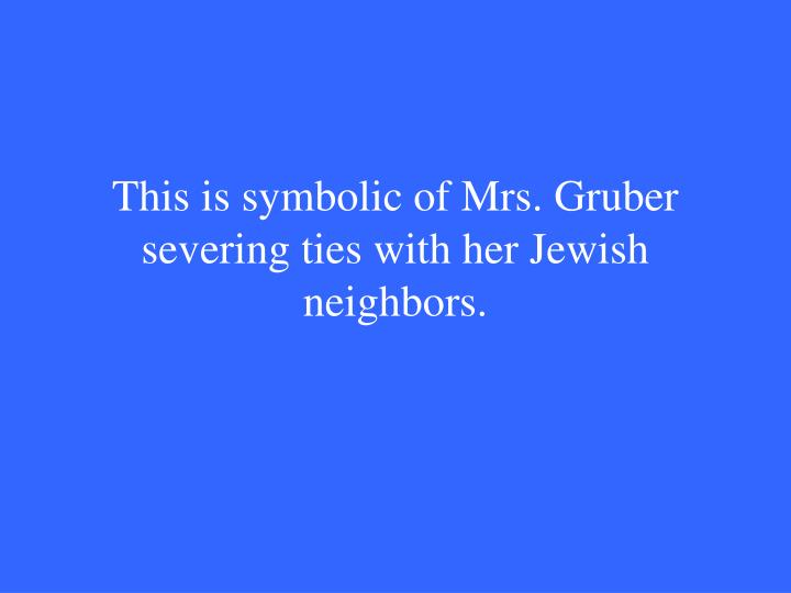 This is symbolic of Mrs. Gruber severing ties with her Jewish neighbors.