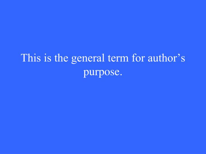 This is the general term for author's purpose.