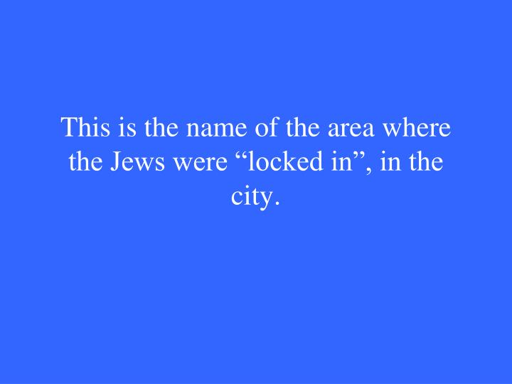 "This is the name of the area where the Jews were ""locked in"", in the city."