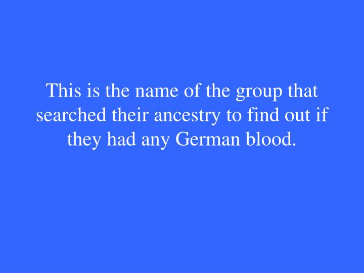 This is the name of the group that searched their ancestry to find out if they had any German blood.
