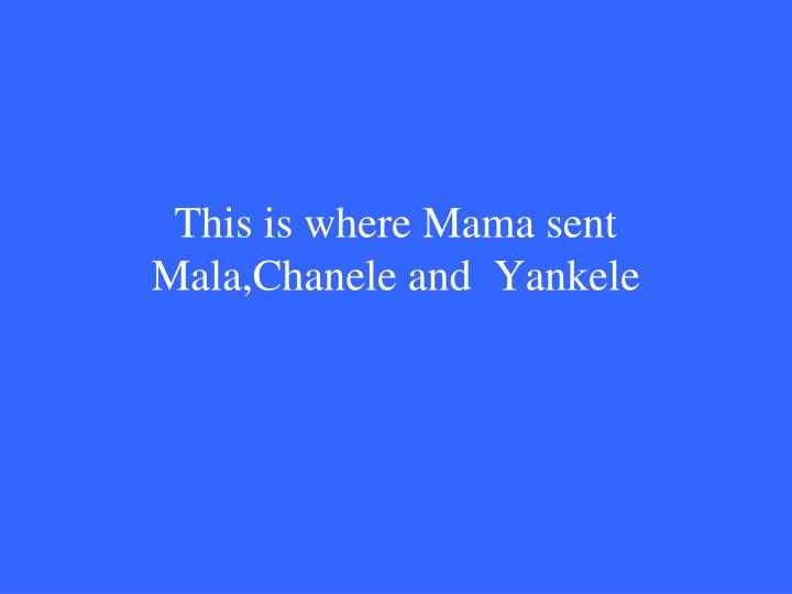 This is where Mama sent  Mala,Chanele and  Yankele