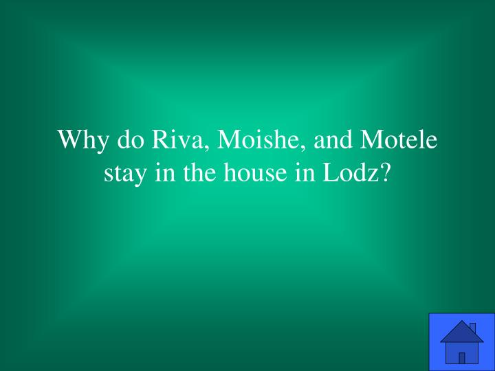 Why do Riva, Moishe, and Motele stay in the house in Lodz?