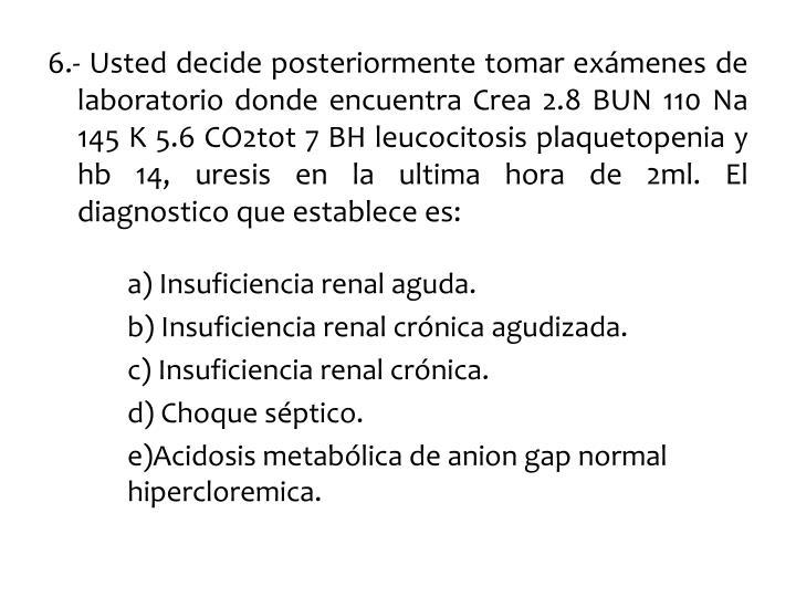 6.- Usted decide posteriormente tomar exámenes de laboratorio donde encuentra Crea 2.8 BUN 110 Na 145 K 5.6 CO2tot 7 BH leucocitosis
