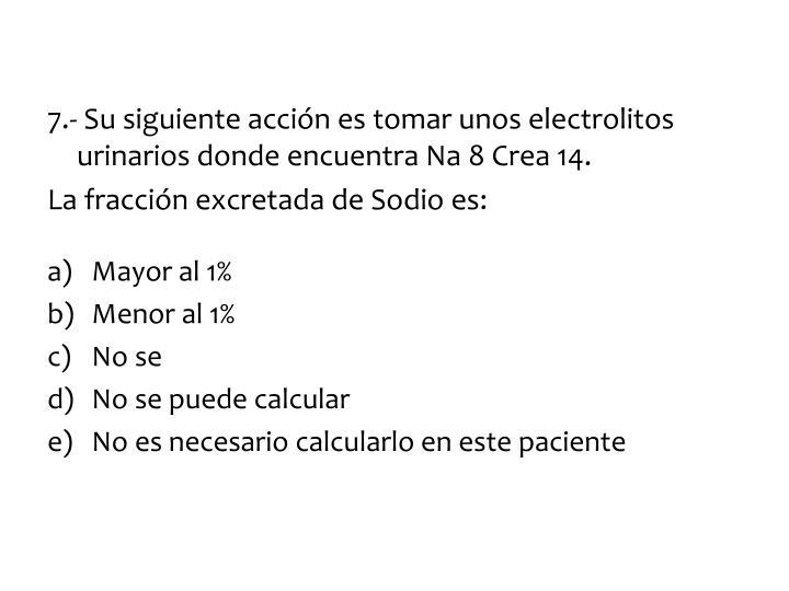 7.- Su siguiente acción es tomar unos electrolitos urinarios donde encuentra Na 8 Crea 14.