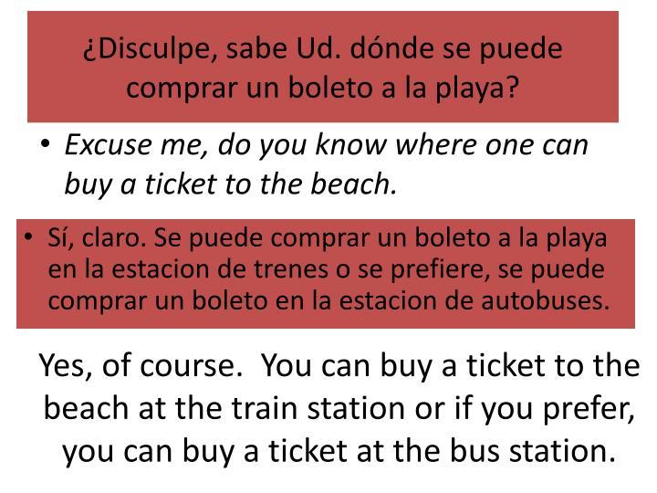 ¿Disculpe, sabe Ud. dónde se puede comprar un boleto a la playa?