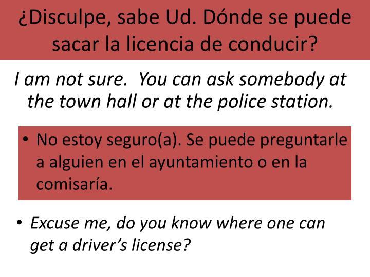 ¿Disculpe, sabe Ud. Dónde se puede sacar la licencia de conducir?