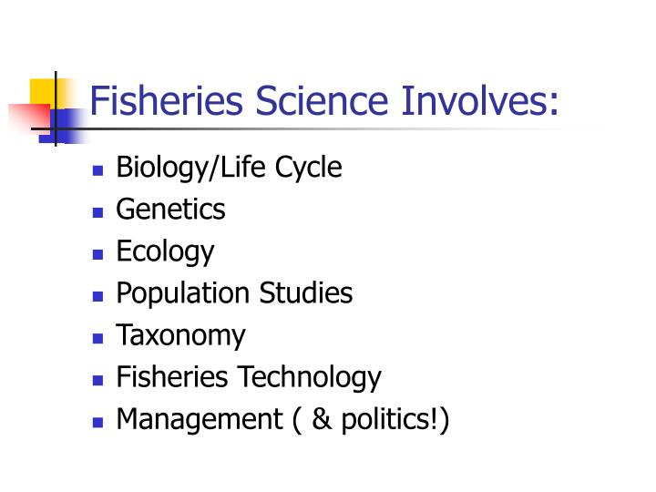 Fisheries Science Involves:
