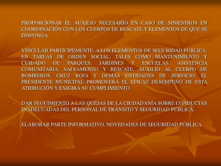 -PROPORCIONAR EL AUXILIO NECESARIO EN CASO DE SINIESTROS EN COORDINACIÓN CON LOS CUERPOS DE RESCATE Y ELEMENTOS DE QUE SE DISPONGA.