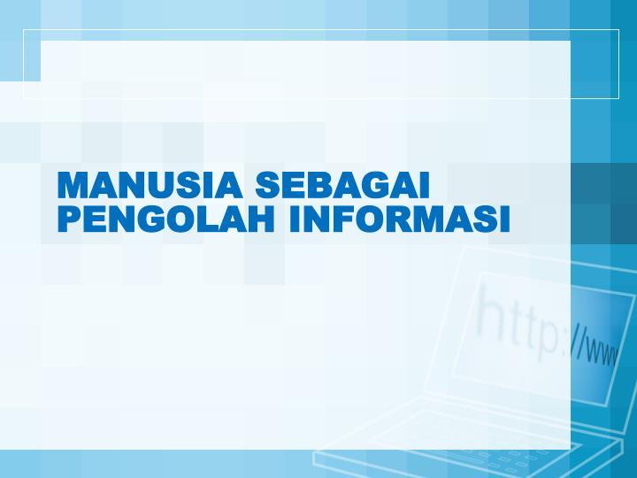 Manusia sebagai pengolah informasi