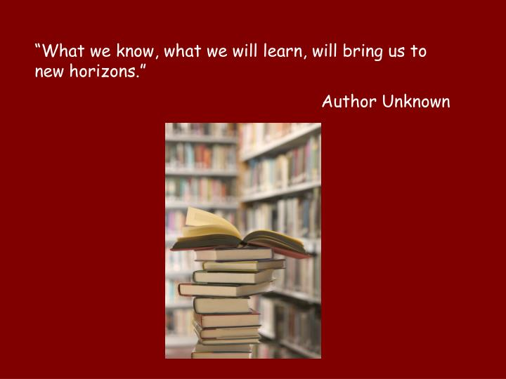 """What we know, what we will learn, will bring us to new horizons."""