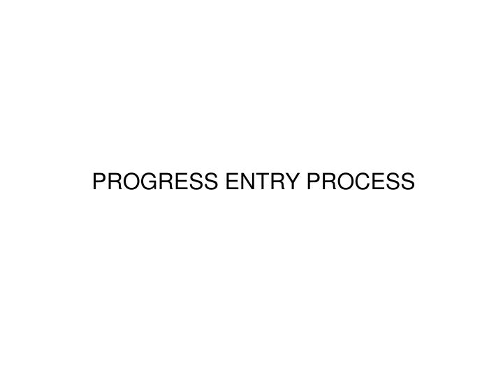 PROGRESS ENTRY PROCESS