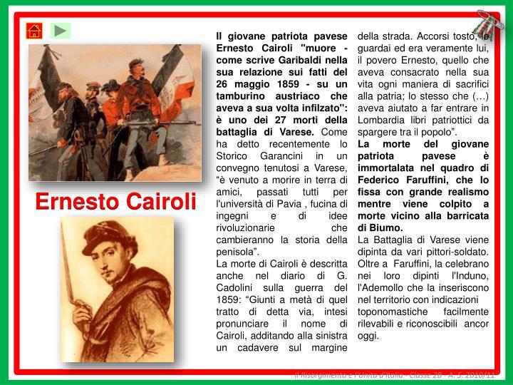 """Il giovane patriota pavese Ernesto Cairoli """"muore - come scrive Garibaldi nella sua relazione sui fatti del 26 maggio 1859 - su un tamburino austriaco che aveva a sua volta infilzato"""": è uno dei 27 morti della battaglia di Varese."""