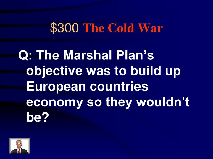Q: The Marshal Plan's objective was to build up European countries economy so they wouldn't be?