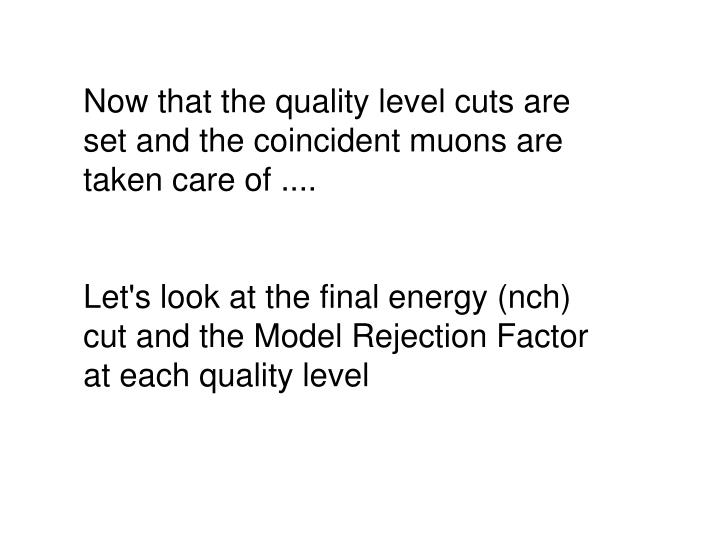 Now that the quality level cuts are set and the coincident muons are taken care of ....