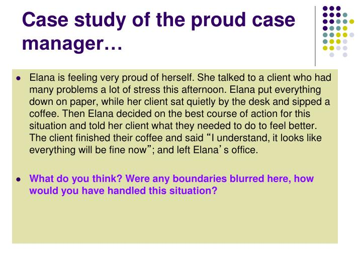 Case study of the proud case manager…