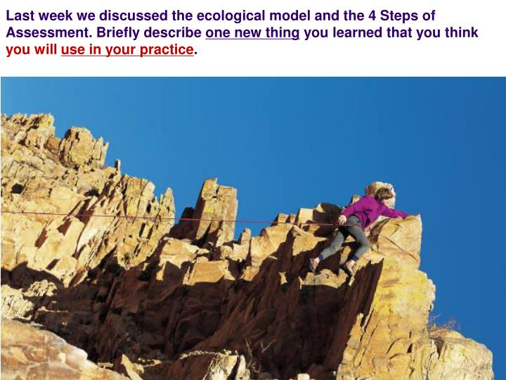 Last week we discussed the ecological model and the 4 Steps of Assessment. Briefly describe