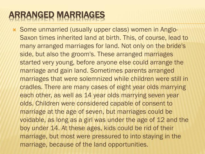 Some unmarried (usually upper class) women in Anglo-Saxon times inherited land at birth. This, of course, lead to many arranged marriages for land. Not only on the bride's side, but also the groom's. These arranged marriages started very young, before anyone else could arrange the marriage and gain land. Sometimes parents arranged marriages that were solemnized while children were still in cradles. There are many cases of eight year olds marrying each other, as well as 14 year olds marrying seven year olds. Children were considered capable of consent to marriage at the age of seven, but marriages could be voidable, as long as a girl was under the age of 12 and the boy under 14. At these ages, kids could be rid of their marriage, but most were pressured to into staying in the marriage, because of the land opportunities.