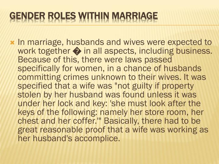 "In marriage, husbands and wives were expected to work together � in all aspects, including business. Because of this, there were laws passed specifically for women, in a chance of husbands committing crimes unknown to their wives. It was specified that a wife was ""not guilty if property stolen by her husband was found unless it was under her lock and key: 'she must look after the keys of the following: namely her store room, her chest and her coffer.'"" Basically, there had to be great reasonable proof that a wife was working as her husband's accomplice."