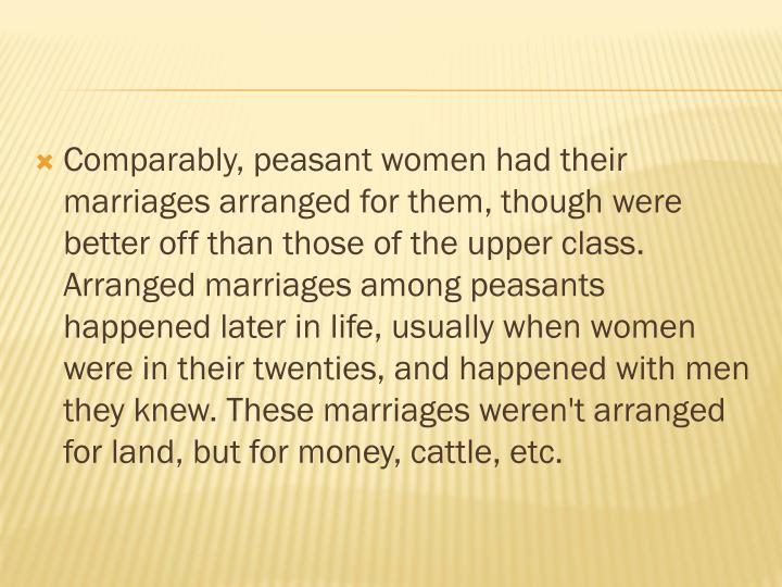 Comparably, peasant women had their marriages arranged for them, though were better off than those of the upper class. Arranged marriages among peasants happened later in life, usually when women were in their twenties, and happened with men they knew. These marriages weren't arranged for land, but for money, cattle, etc.