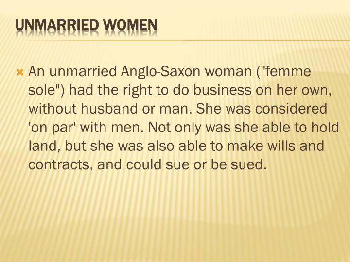 "An unmarried Anglo-Saxon woman (""femme sole"") had the right to do business on her own, without husband or man. She was considered 'on par' with men. Not only was she able to hold land, but she was also able to make wills and contracts, and could sue or be sued."