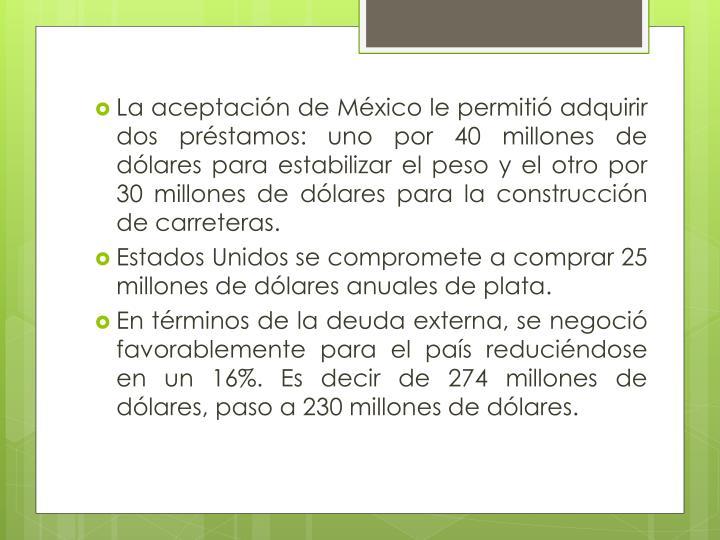 La aceptación de México le permitió adquirir dos préstamos: uno por 40 millones de dólares para estabilizar el peso y el otro por 30 millones de dólares para la construcción de carreteras.
