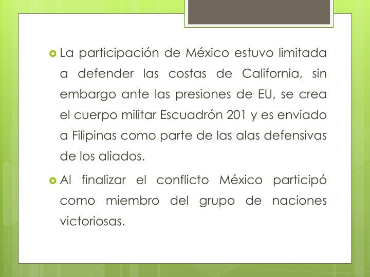 La participación de México estuvo limitada a defender las costas de California, sin embargo ante las presiones de EU, se crea el cuerpo militar Escuadrón 201 y es enviado a Filipinas como parte de las alas defensivas de los aliados.
