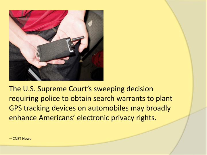 The U.S. Supreme Court's sweeping decision requiring police to obtain search warrants to plant GPS tracking devices on automobiles may broadly enhance Americans' electronic privacy rights.