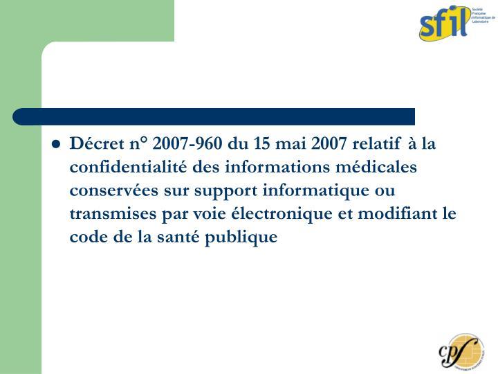 Décret n° 2007-960 du 15 mai 2007 relatif à la confidentialité des informations médicales conservées sur support informatique ou transmises par voie électronique et modifiant le code de la santé publique