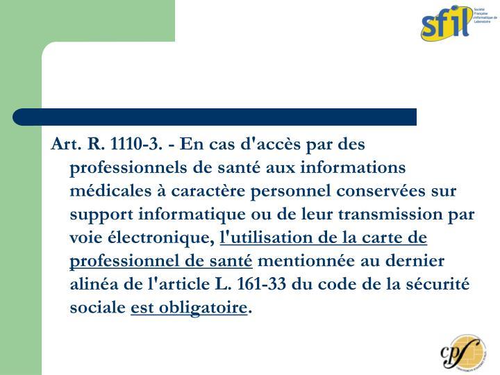 Art. R. 1110-3. - En cas d'accès par des professionnels de santé aux informations médicales à caractère personnel conservées sur support informatique ou de leur transmission par voie électronique,