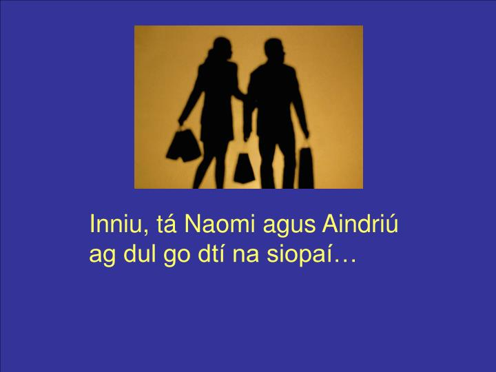 Inniu, tá Naomi agus Aindriú ag dul go dtí na siopaí…