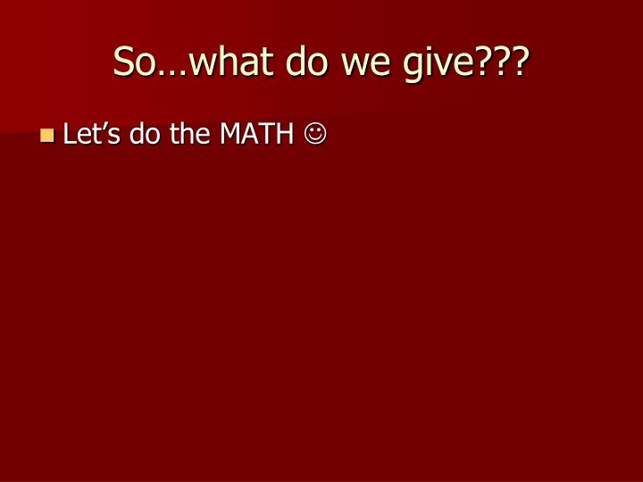 So…what do we give???