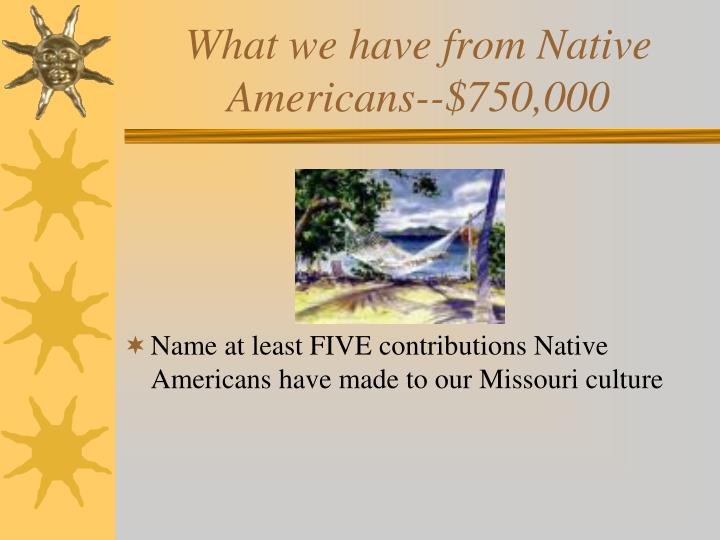 What we have from Native Americans--$750,000