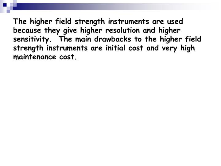The higher field strength instruments are used because they give higher resolution and higher sensitivity.  The main drawbacks to the higher field strength instruments are initial cost and very high maintenance cost.
