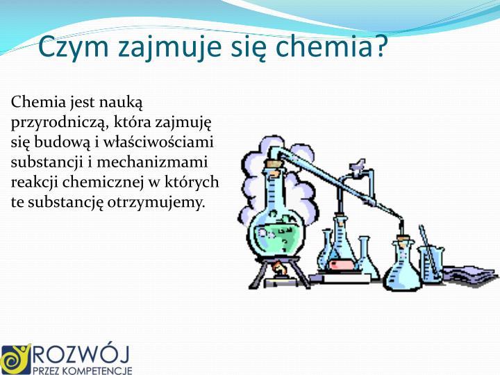 Czym zajmuje się chemia?