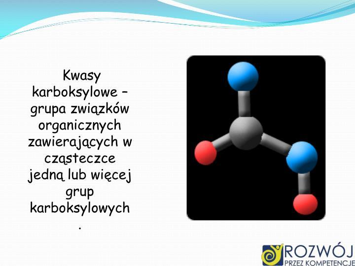 Kwasy karboksylowe – grupa związków organicznych zawierających w cząsteczce jedną lub więcej grup karboksylowych .