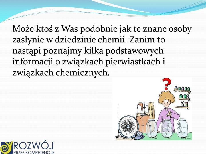 Może ktoś z Was podobnie jak te znane osoby zasłynie w dziedzinie chemii. Zanim to nastąpi poznajmy kilka podstawowych informacji o związkach pierwiastkach i związkach chemicznych.