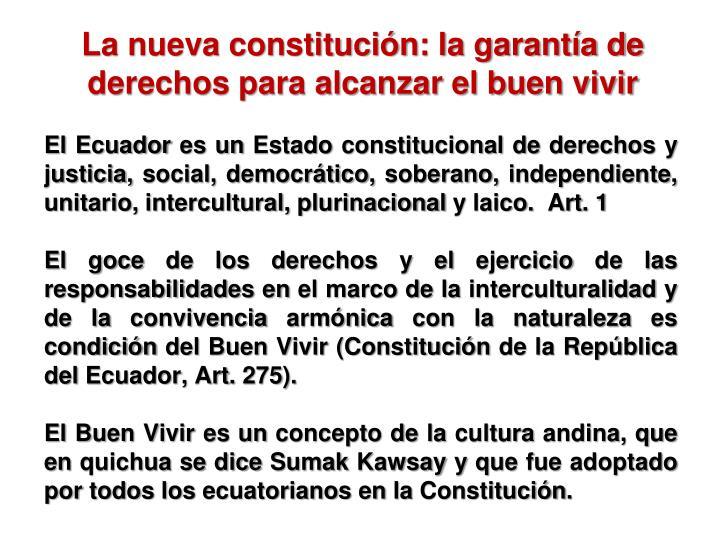 El Ecuador es un Estado constitucional de derechos y justicia, social, democrático, soberano, independiente, unitario, intercultural, plurinacional y laico.  Art. 1
