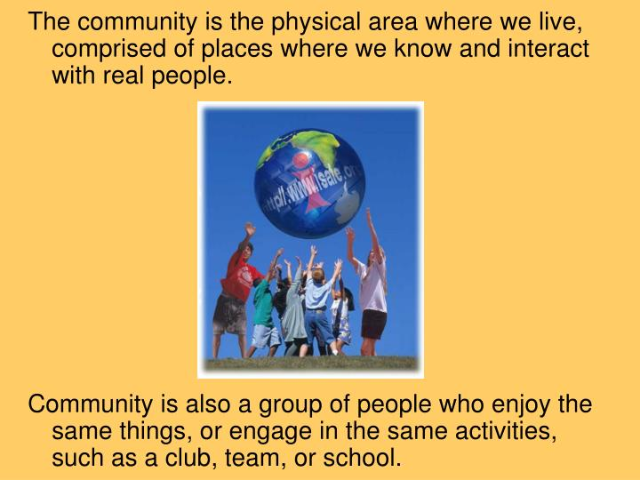 The community is the physical area where we live, comprised of places where we know and interact with real people.
