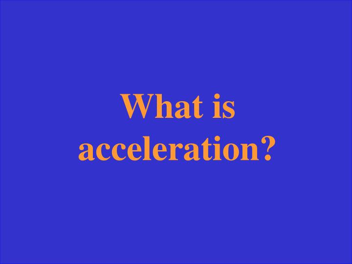 What is acceleration?